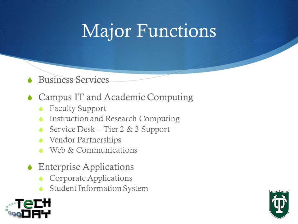Major Functions Business Services Campus IT and Academic Computing Faculty Support Instruction and Research Computing Service Desk – Tier 2 & 3 Support Vendor Partnerships Web & Communications Enterprise Applications Corporate Applications Student Information System