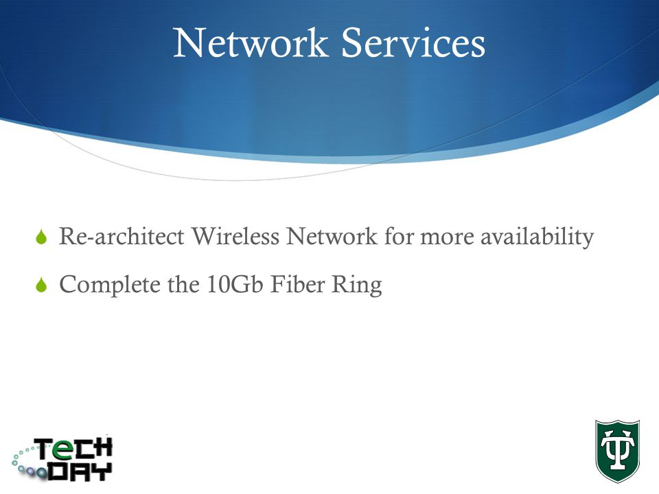 Network Services Re-architect Wireless Network for more availability Complete the 10Gb Fiber Ring