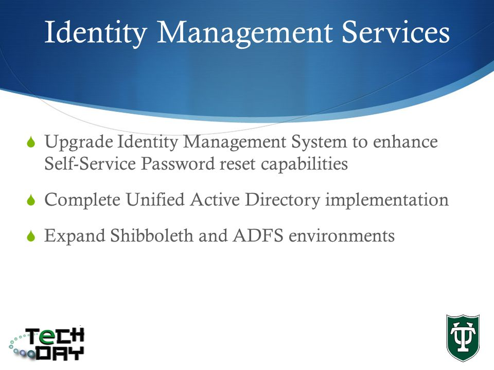 Identity Management Services Upgrade Identity Management System to enhance Self-Service Password reset capabilities Complete Unified Active Directory implementation Expand Shibboleth and ADFS environments