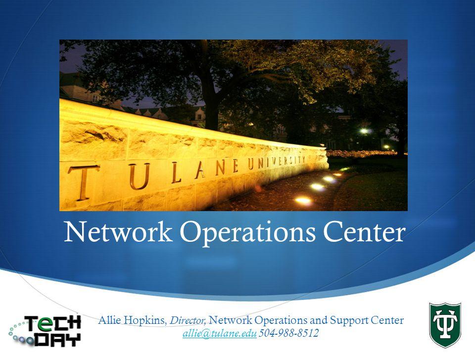 Network Operations Center Allie Hopkins, Director, Network Operations and Support Center allie@tulane.eduallie@tulane.edu 504-988-8512
