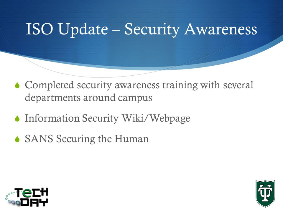 ISO Update – Security Awareness Completed security awareness training with several departments around campus Information Security Wiki/Webpage SANS Securing the Human