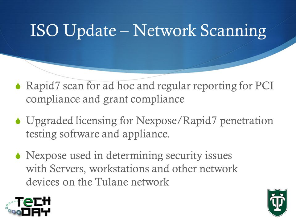 ISO Update – Network Scanning Rapid7 scan for ad hoc and regular reporting for PCI compliance and grant compliance Upgraded licensing for Nexpose/Rapid7 penetration testing software and appliance.
