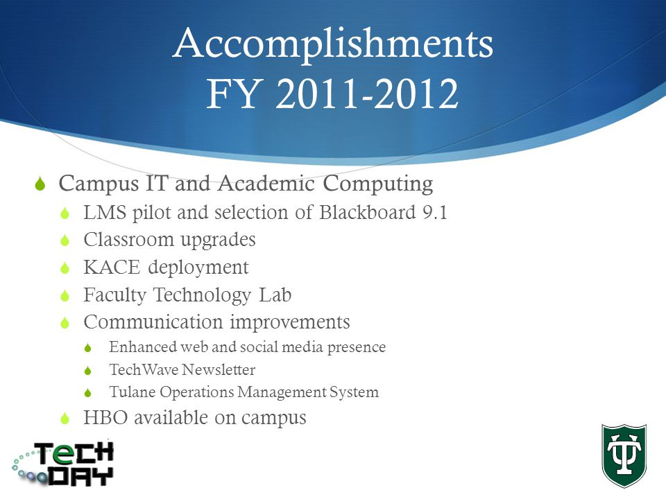 Accomplishments FY 2011-2012 Campus IT and Academic Computing LMS pilot and selection of Blackboard 9.1 Classroom upgrades KACE deployment Faculty Technology Lab Communication improvements Enhanced web and social media presence TechWave Newsletter Tulane Operations Management System HBO available on campus