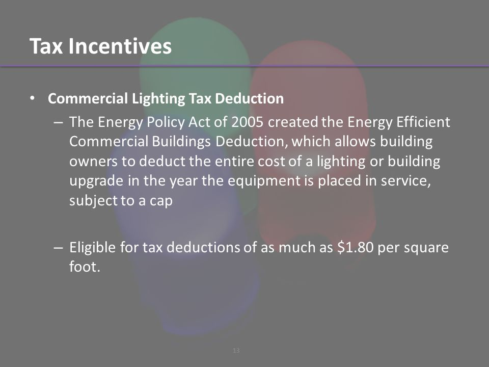 Tax Incentives Commercial Lighting Tax Deduction – The Energy Policy Act of 2005 created the Energy Efficient Commercial Buildings Deduction, which allows building owners to deduct the entire cost of a lighting or building upgrade in the year the equipment is placed in service, subject to a cap – Eligible for tax deductions of as much as $1.80 per square foot.