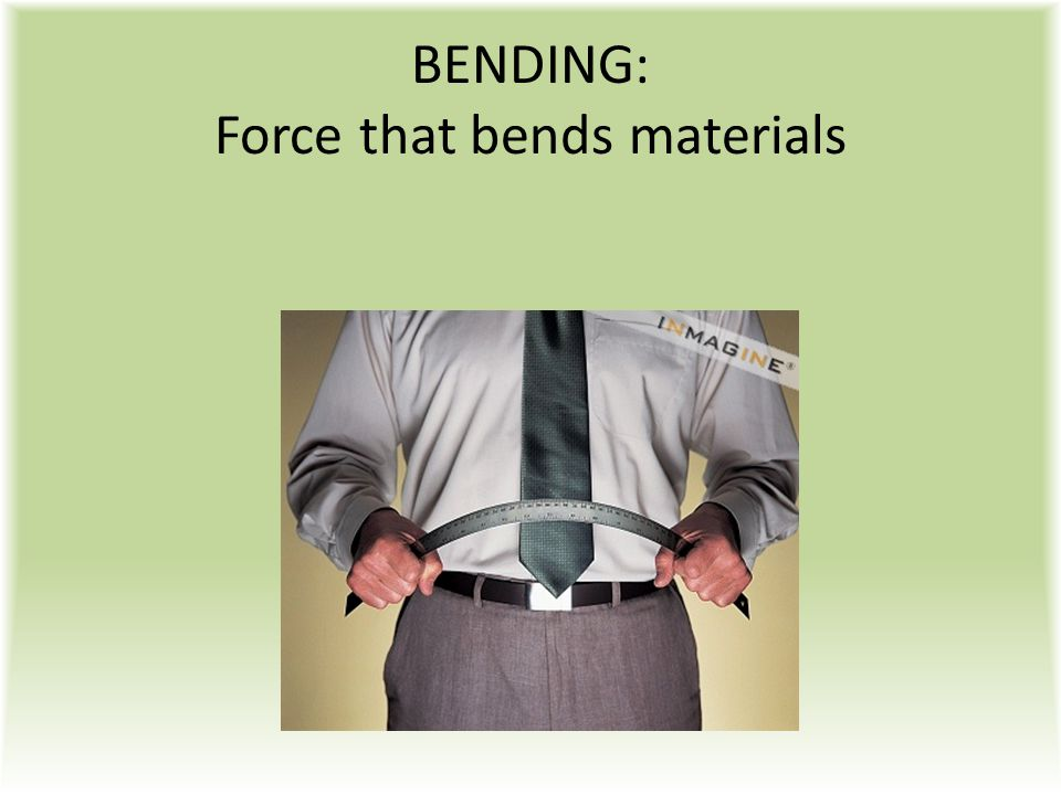 BENDING: Force that bends materials