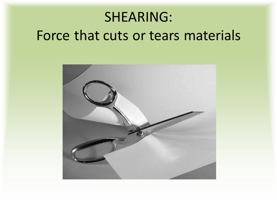 SHEARING: Force that cuts or tears materials