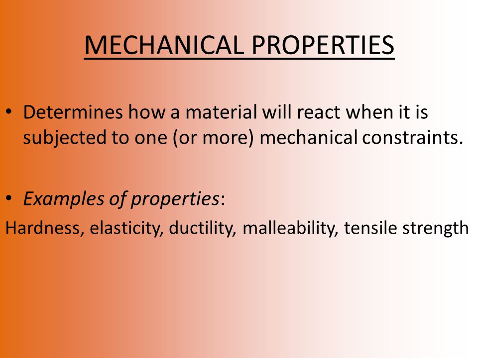 MECHANICAL PROPERTIES Determines how a material will react when it is subjected to one (or more) mechanical constraints.