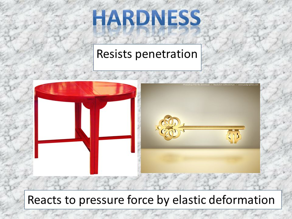 Resists penetration Reacts to pressure force by elastic deformation