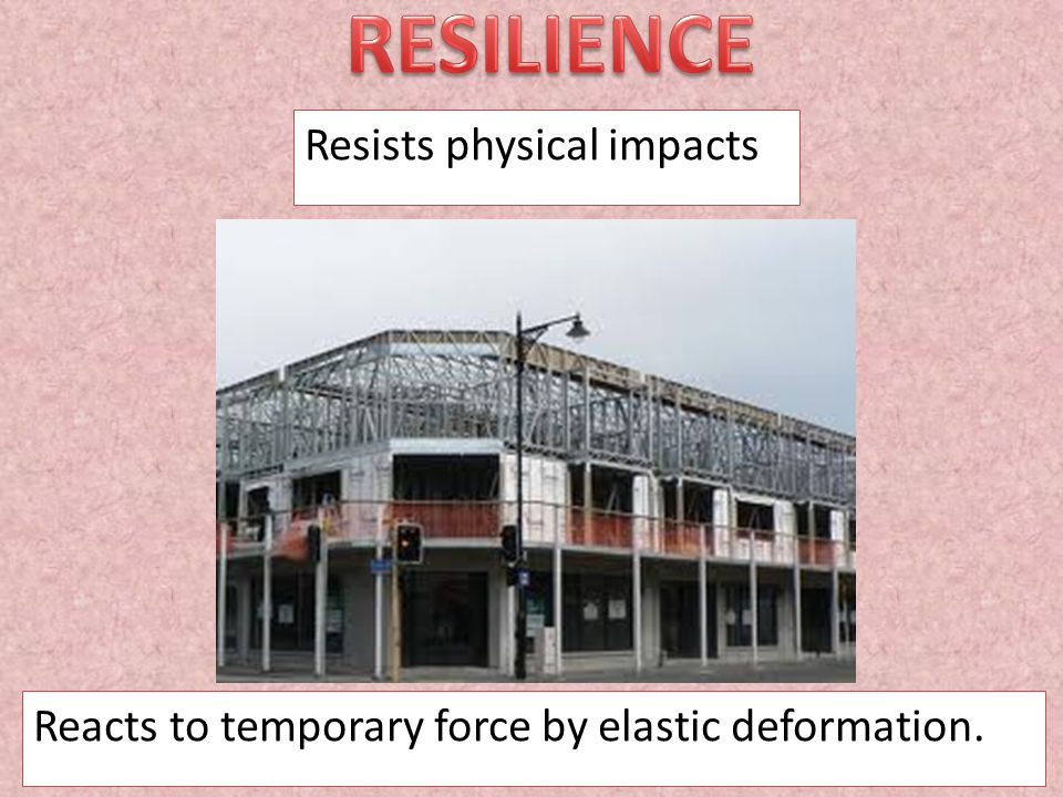 Resists physical impacts Reacts to temporary force by elastic deformation.