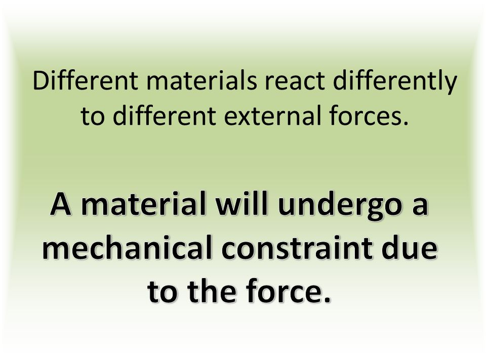 Different materials react differently to different external forces.