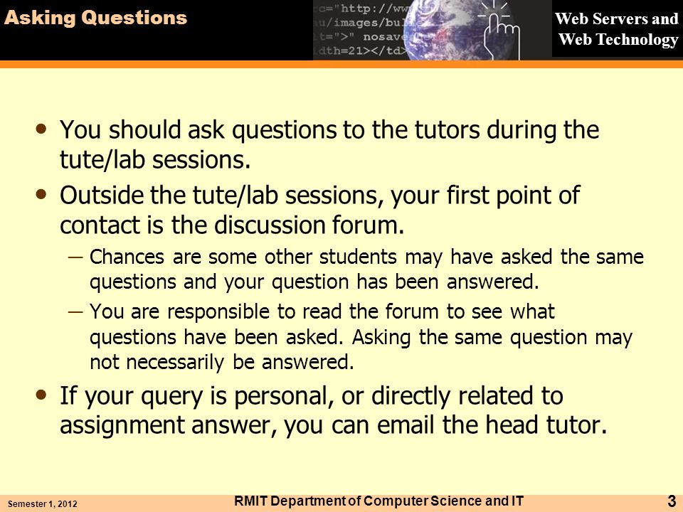 Web Servers and Web Technology Asking Questions You should ask questions to the tutors during the tute/lab sessions. Outside the tute/lab sessions, yo