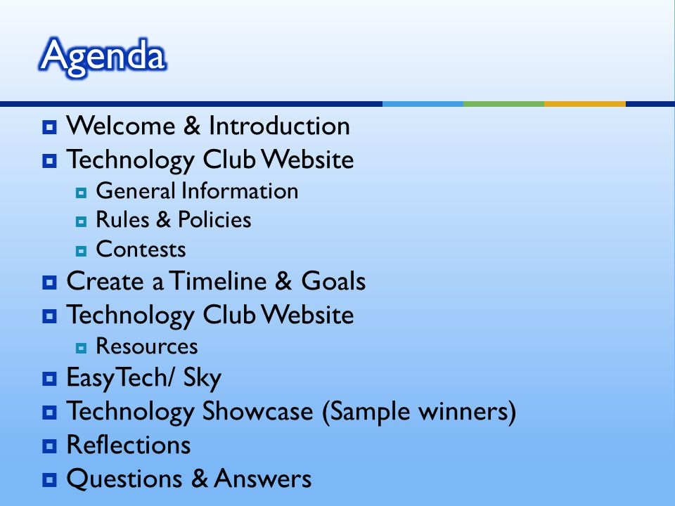 Welcome & Introduction Technology Club Website General Information Rules & Policies Contests Create a Timeline & Goals Technology Club Website Resources EasyTech/ Sky Technology Showcase (Sample winners) Reflections Questions & Answers