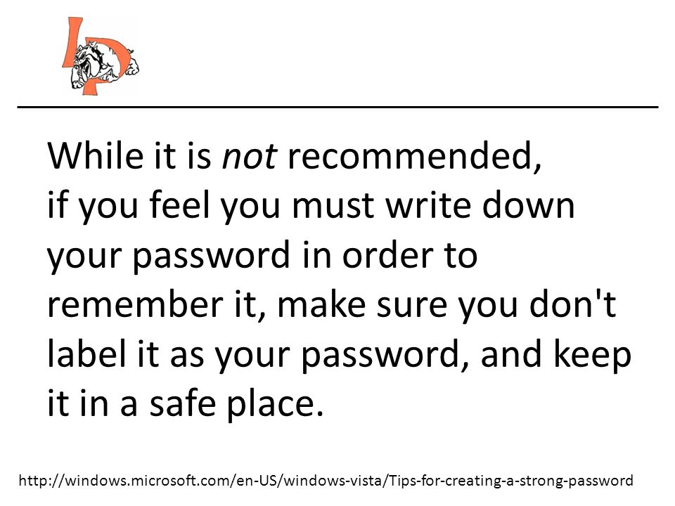 http://windows.microsoft.com/en-US/windows-vista/Tips-for-creating-a-strong-password While it is not recommended, if you feel you must write down your password in order to remember it, make sure you don t label it as your password, and keep it in a safe place.