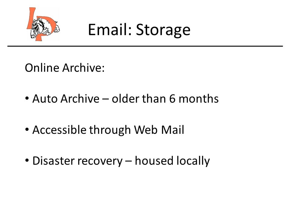 Email: Storage Online Archive: Auto Archive – older than 6 months Accessible through Web Mail Disaster recovery – housed locally