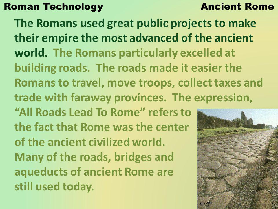 Roman Technology Ancient Rome The Romans used great public projects to make their empire the most advanced of the ancient world. The Romans particular