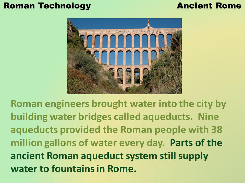 Roman Technology Ancient Rome Roman engineers brought water into the city by building water bridges called aqueducts. Nine aqueducts provided the Roma
