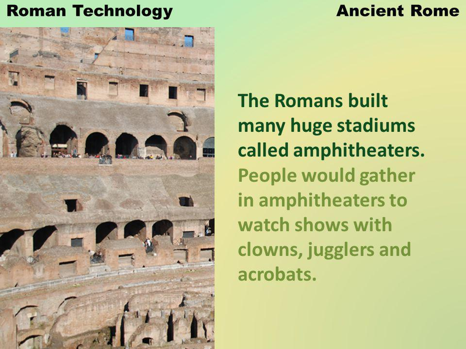 Roman Technology Ancient Rome The Romans built many huge stadiums called amphitheaters. People would gather in amphitheaters to watch shows with clown
