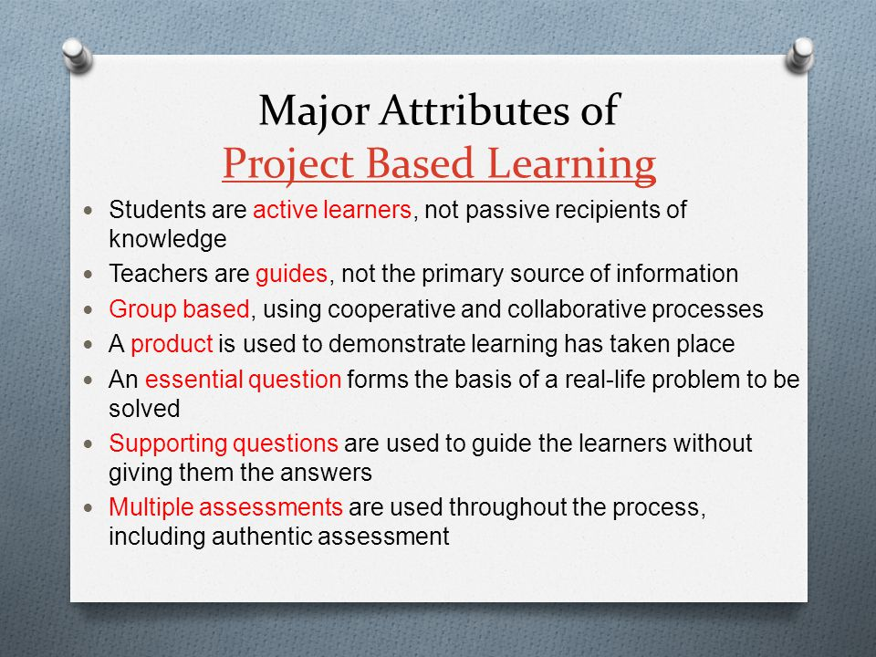 Major Attributes of Project Based Learning Project Based Learning Students are active learners, not passive recipients of knowledge Teachers are guides, not the primary source of information Group based, using cooperative and collaborative processes A product is used to demonstrate learning has taken place An essential question forms the basis of a real-life problem to be solved Supporting questions are used to guide the learners without giving them the answers Multiple assessments are used throughout the process, including authentic assessment