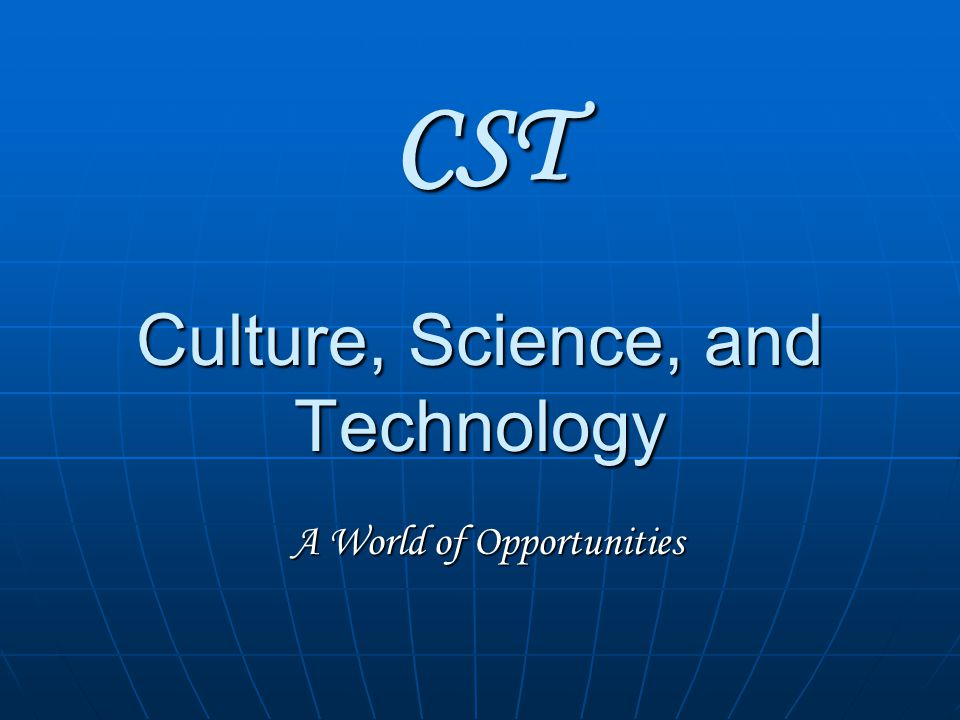 CST Culture, Science, and Technology A World of Opportunities