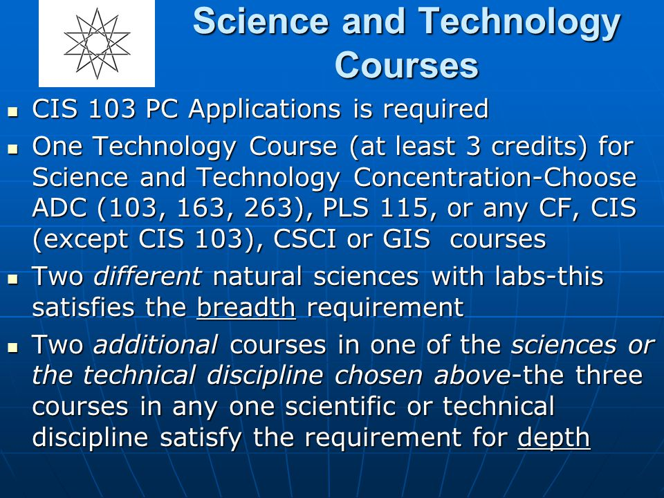 Science and Technology Courses CIS 103 PC Applications is required CIS 103 PC Applications is required One Technology Course (at least 3 credits) for Science and Technology Concentration-Choose ADC (103, 163, 263), PLS 115, or any CF, CIS (except CIS 103), CSCI or GIS courses One Technology Course (at least 3 credits) for Science and Technology Concentration-Choose ADC (103, 163, 263), PLS 115, or any CF, CIS (except CIS 103), CSCI or GIS courses Two different natural sciences with labs-this satisfies the breadth requirement Two different natural sciences with labs-this satisfies the breadth requirement Two additional courses in one of the sciences or the technical discipline chosen above-the three courses in any one scientific or technical discipline satisfy the requirement for depth Two additional courses in one of the sciences or the technical discipline chosen above-the three courses in any one scientific or technical discipline satisfy the requirement for depth