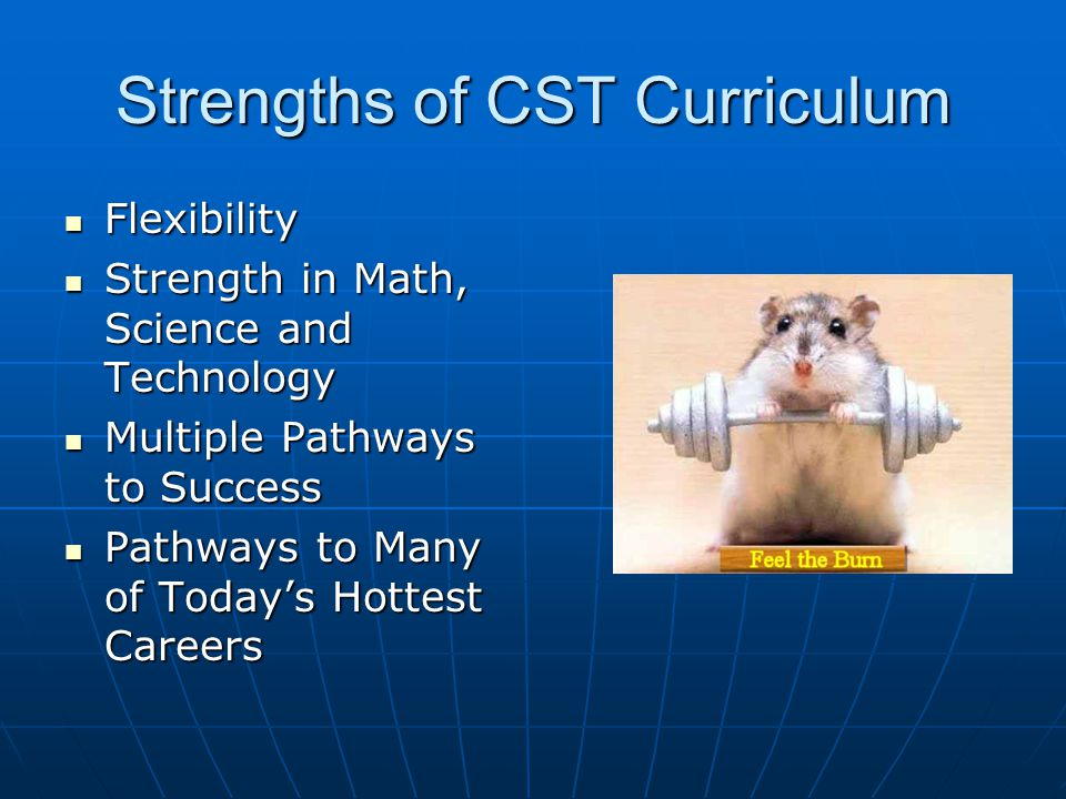 Strengths of CST Curriculum Flexibility Flexibility Strength in Math, Science and Technology Strength in Math, Science and Technology Multiple Pathways to Success Multiple Pathways to Success Pathways to Many of Todays Hottest Careers Pathways to Many of Todays Hottest Careers