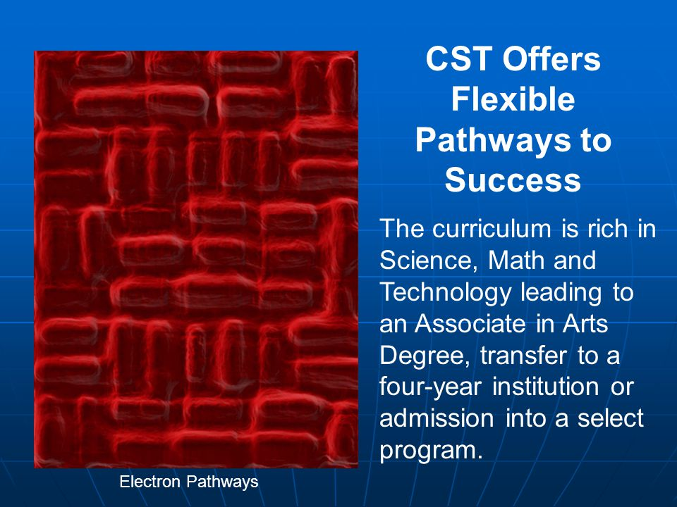 CST Offers Flexible Pathways to Success Electron Pathways The curriculum is rich in Science, Math and Technology leading to an Associate in Arts Degree, transfer to a four-year institution or admission into a select program.
