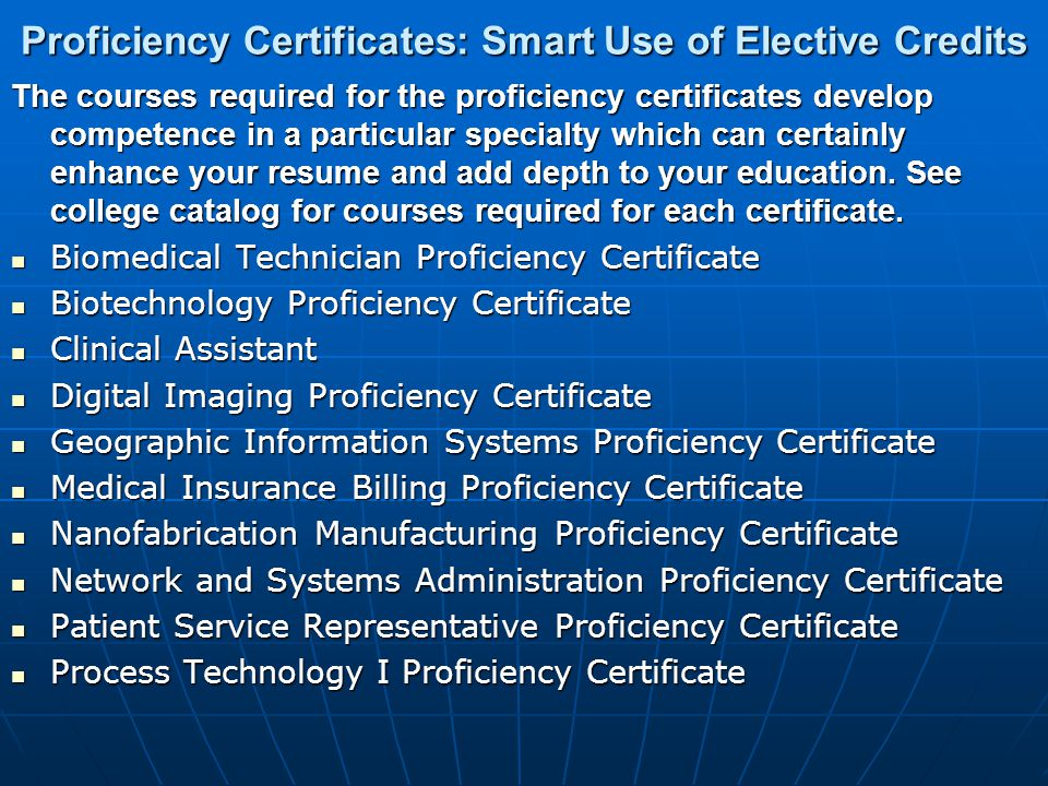 Proficiency Certificates: Smart Use of Elective Credits The courses required for the proficiency certificates develop competence in a particular specialty which can certainly enhance your resume and add depth to your education.