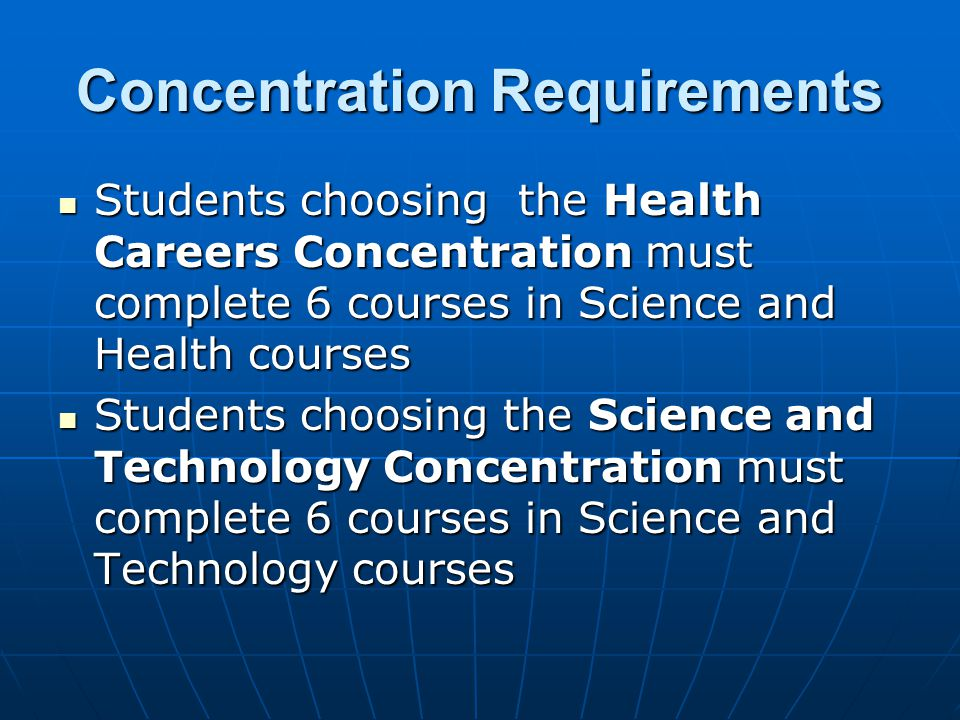 Concentration Requirements Students choosing the Health Careers Concentration must complete 6 courses in Science and Health courses Students choosing the Health Careers Concentration must complete 6 courses in Science and Health courses Students choosing the Science and Technology Concentration must complete 6 courses in Science and Technology courses Students choosing the Science and Technology Concentration must complete 6 courses in Science and Technology courses