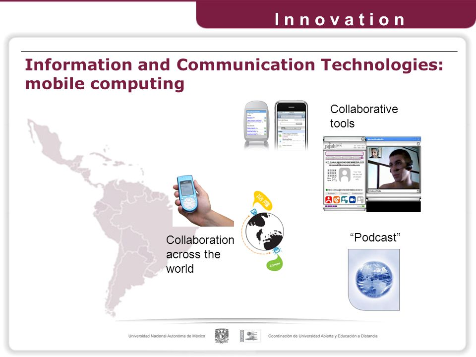 I n n o v a t i o n Collaboration across the world Collaborative tools Podcast Information and Communication Technologies: mobile computing