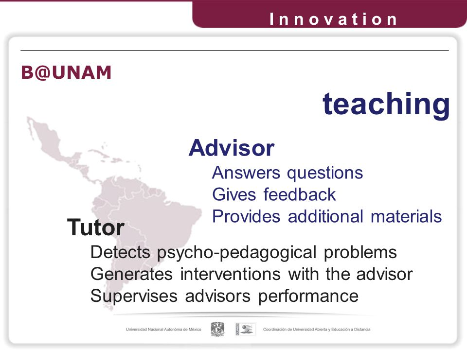 Tutor Detects psycho-pedagogical problems Generates interventions with the advisor Supervises advisors performance Advisor Answers questions Gives feedback Provides additional materials teaching I n n o v a t i o n
