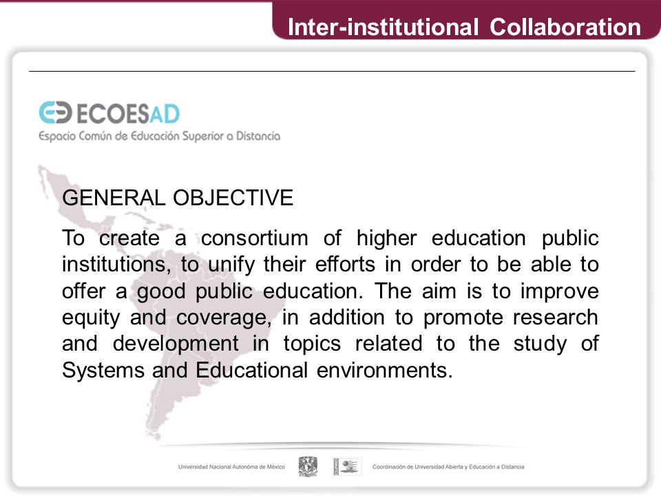 Inter-institutional Collaboration GENERAL OBJECTIVE To create a consortium of higher education public institutions, to unify their efforts in order to be able to offer a good public education.