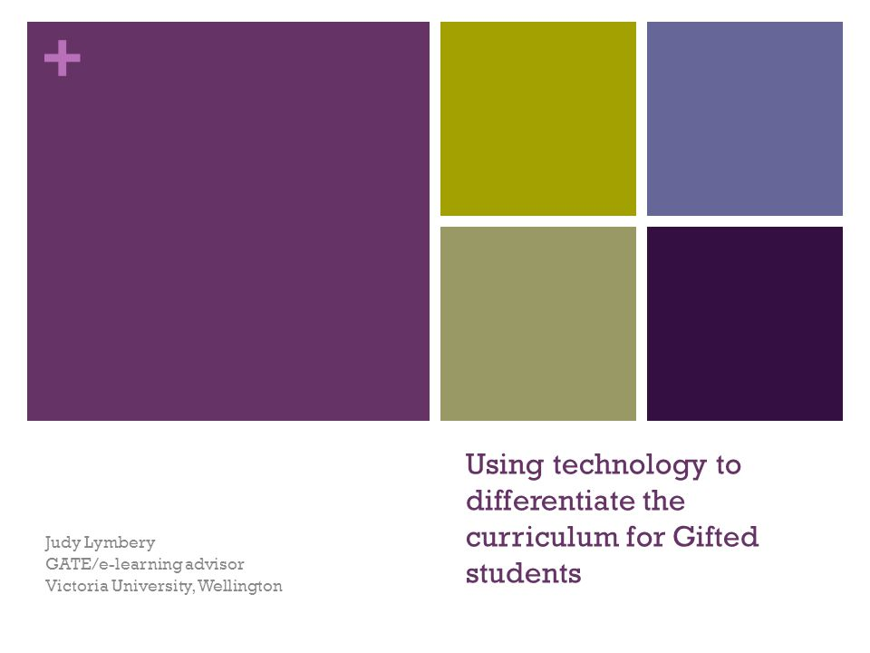 + Using technology to differentiate the curriculum for Gifted students Judy Lymbery GATE/e-learning advisor Victoria University, Wellington