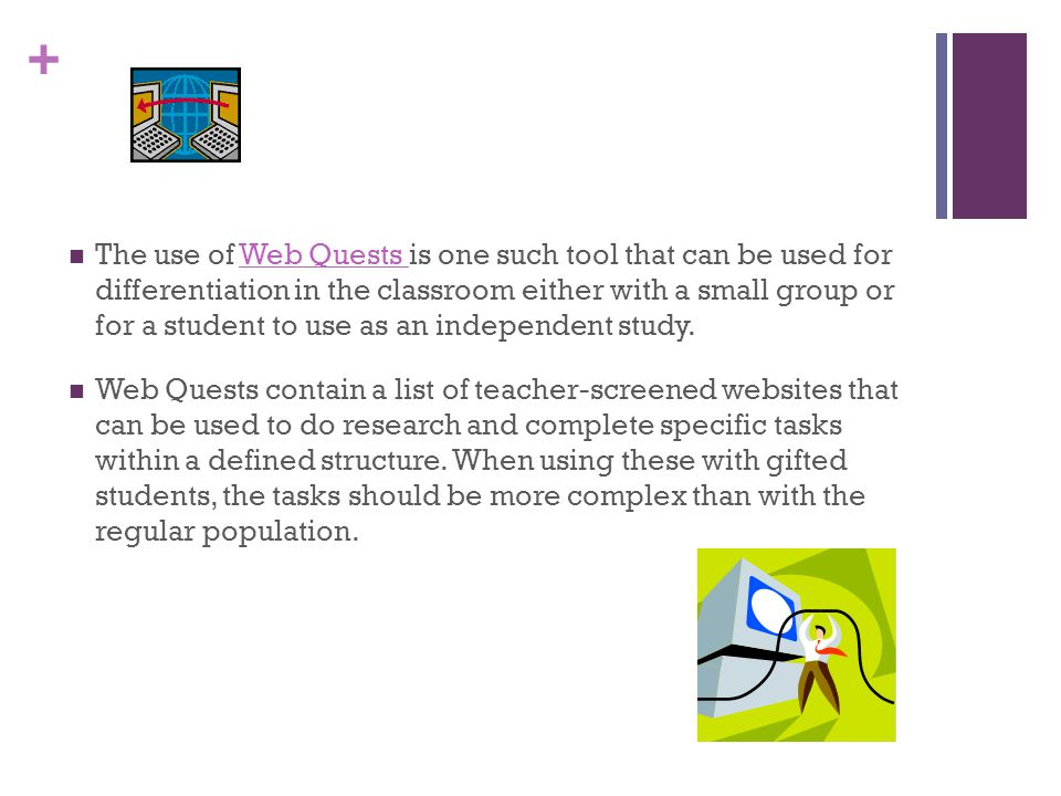 + The use of Web Quests is one such tool that can be used for differentiation in the classroom either with a small group or for a student to use as an independent study.Web Quests Web Quests contain a list of teacher-screened websites that can be used to do research and complete specific tasks within a defined structure.