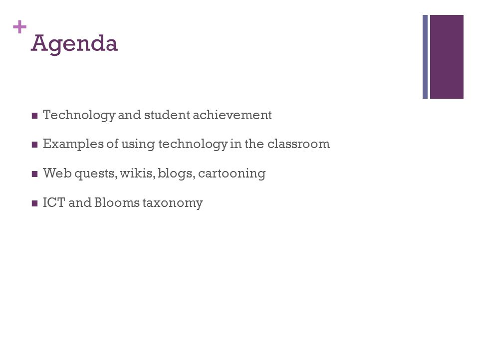 + Agenda Technology and student achievement Examples of using technology in the classroom Web quests, wikis, blogs, cartooning ICT and Blooms taxonomy
