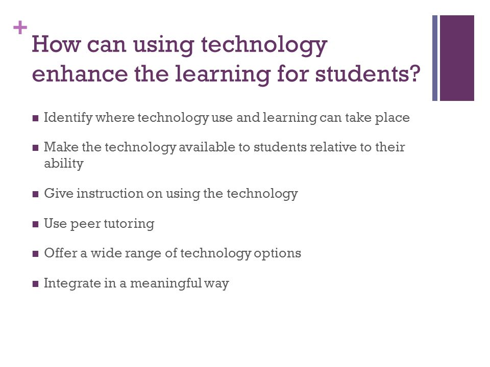 + How can using technology enhance the learning for students? Identify where technology use and learning can take place Make the technology available