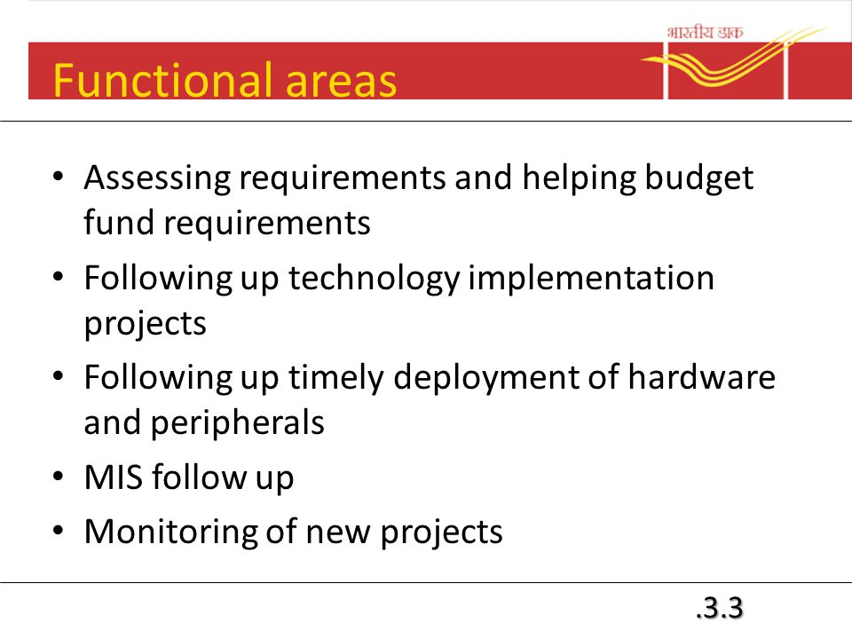 .3.3 Functional areas Assessing requirements and helping budget fund requirements Following up technology implementation projects Following up timely deployment of hardware and peripherals MIS follow up Monitoring of new projects