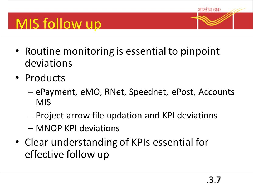 .3.7 MIS follow up Routine monitoring is essential to pinpoint deviations Products – ePayment, eMO, RNet, Speednet, ePost, Accounts MIS – Project arrow file updation and KPI deviations – MNOP KPI deviations Clear understanding of KPIs essential for effective follow up
