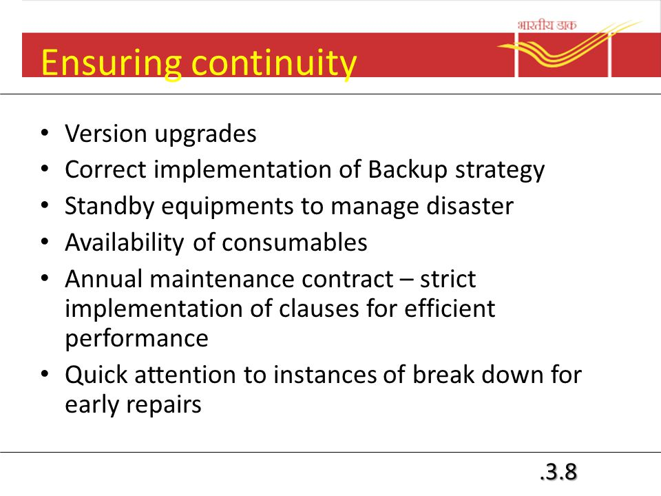 .3.8 Ensuring continuity Version upgrades Correct implementation of Backup strategy Standby equipments to manage disaster Availability of consumables Annual maintenance contract – strict implementation of clauses for efficient performance Quick attention to instances of break down for early repairs