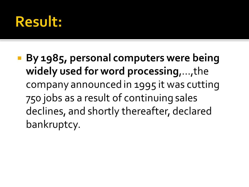 By 1985, personal computers were being widely used for word processing,…,the company announced in 1995 it was cutting 750 jobs as a result of continuing sales declines, and shortly thereafter, declared bankruptcy.