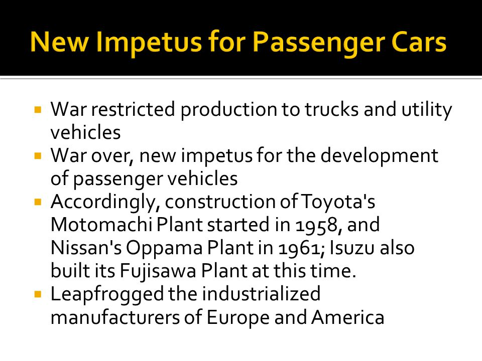 War restricted production to trucks and utility vehicles War over, new impetus for the development of passenger vehicles Accordingly, construction of Toyota s Motomachi Plant started in 1958, and Nissan s Oppama Plant in 1961; Isuzu also built its Fujisawa Plant at this time.