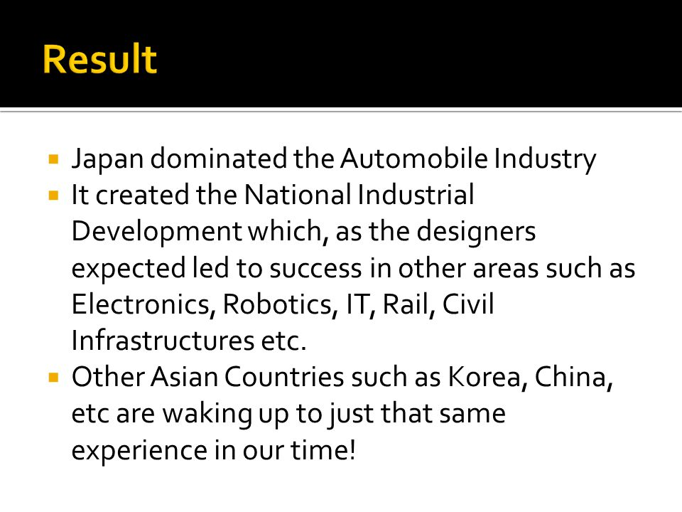 Japan dominated the Automobile Industry It created the National Industrial Development which, as the designers expected led to success in other areas such as Electronics, Robotics, IT, Rail, Civil Infrastructures etc.