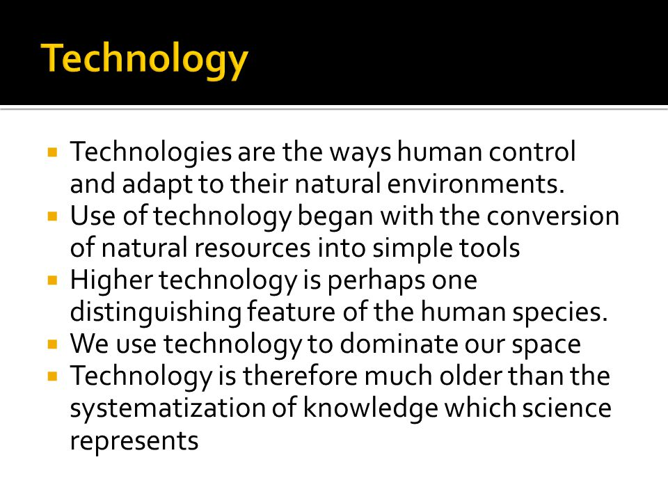Technologies are the ways human control and adapt to their natural environments.