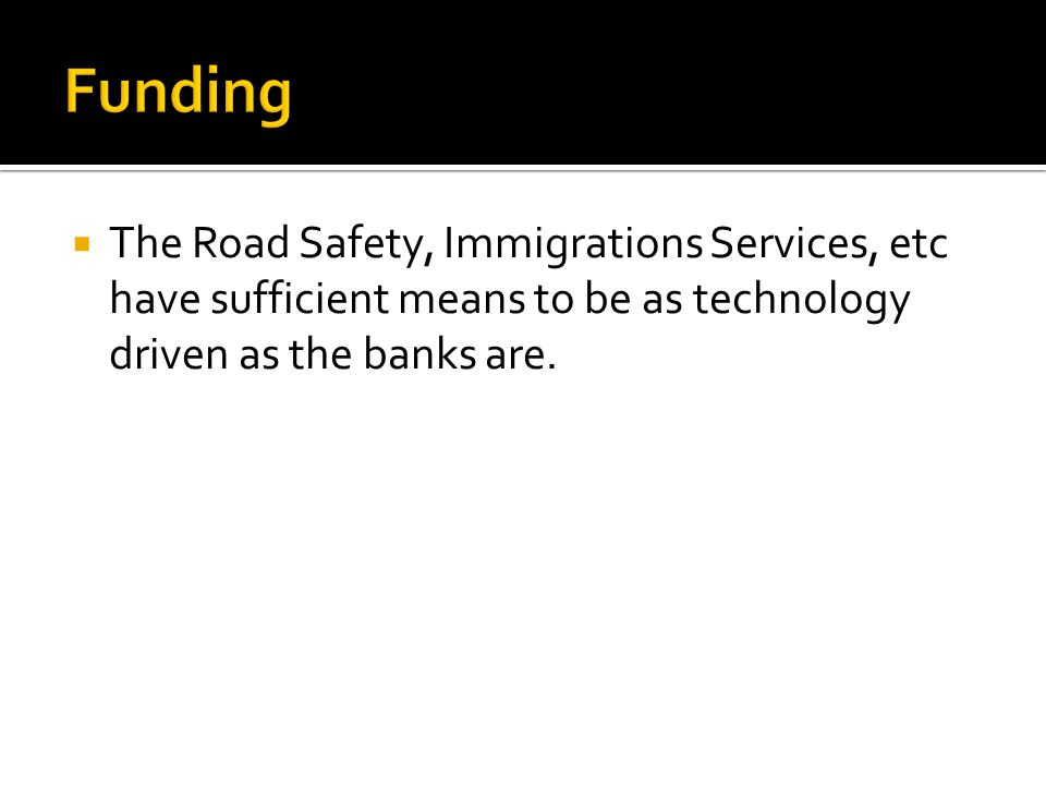 The Road Safety, Immigrations Services, etc have sufficient means to be as technology driven as the banks are.