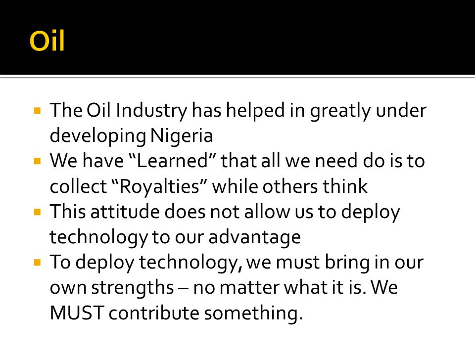 The Oil Industry has helped in greatly under developing Nigeria We have Learned that all we need do is to collect Royalties while others think This attitude does not allow us to deploy technology to our advantage To deploy technology, we must bring in our own strengths – no matter what it is.