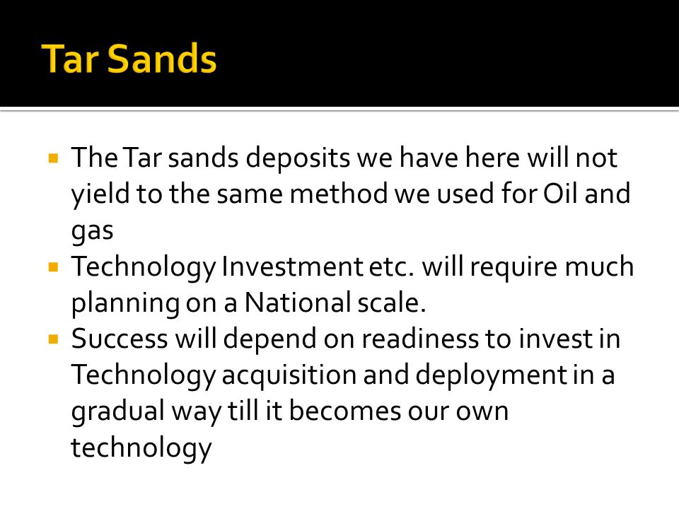 The Tar sands deposits we have here will not yield to the same method we used for Oil and gas Technology Investment etc.
