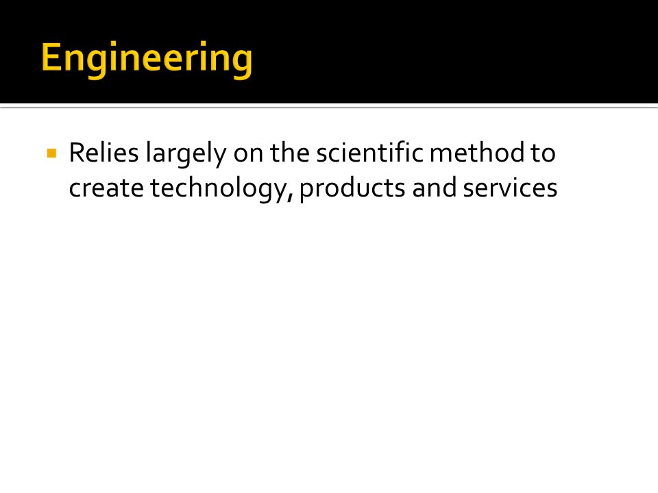 Relies largely on the scientific method to create technology, products and services