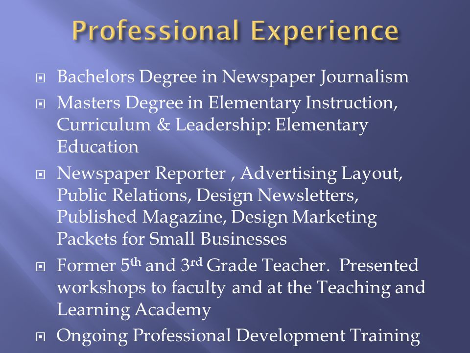 Bachelors Degree in Newspaper Journalism Masters Degree in Elementary Instruction, Curriculum & Leadership: Elementary Education Newspaper Reporter, Advertising Layout, Public Relations, Design Newsletters, Published Magazine, Design Marketing Packets for Small Businesses Former 5 th and 3 rd Grade Teacher.