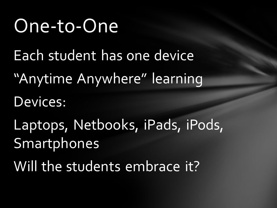 Each student has one device Anytime Anywhere learning Devices: Laptops, Netbooks, iPads, iPods, Smartphones Will the students embrace it.