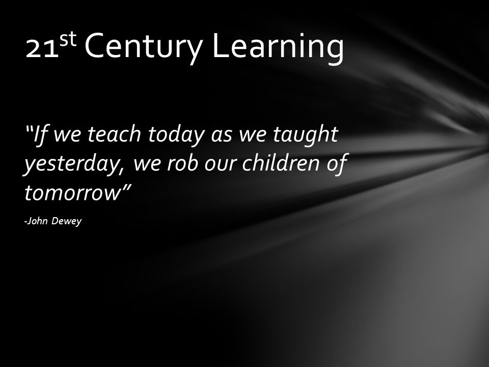 If we teach today as we taught yesterday, we rob our children of tomorrow -John Dewey 21 st Century Learning