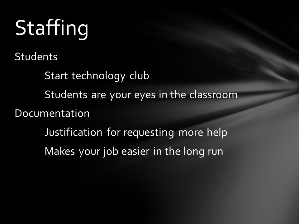 Students Start technology club Students are your eyes in the classroom Documentation Justification for requesting more help Makes your job easier in the long run Staffing